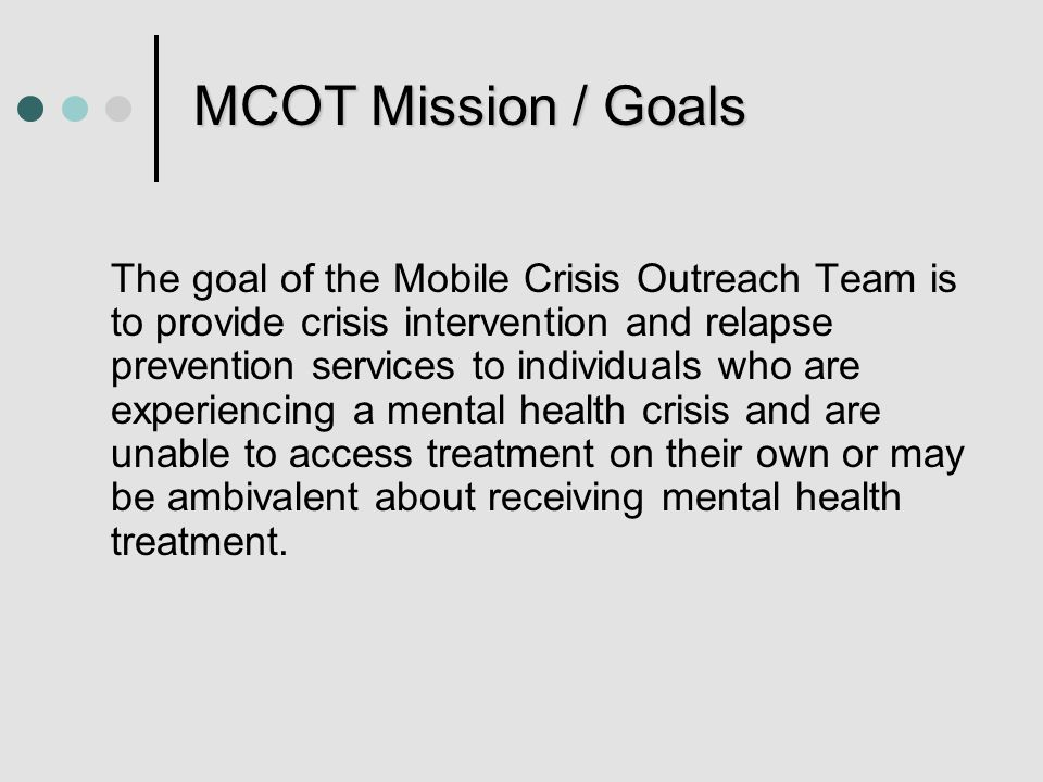 MCOT Mission / Goals The goal of the Mobile Crisis Outreach Team is to provide crisis intervention and relapse prevention services to individuals who are experiencing a mental health crisis and are unable to access treatment on their own or may be ambivalent about receiving mental health treatment.