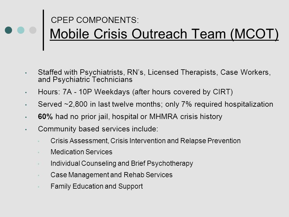 CPEP COMPONENTS: Mobile Crisis Outreach Team (MCOT) Staffed with Psychiatrists, RN's, Licensed Therapists, Case Workers, and Psychiatric Technicians Hours: 7A - 10P Weekdays (after hours covered by CIRT) Served ~2,800 in last twelve months; only 7% required hospitalization 60% had no prior jail, hospital or MHMRA crisis history Community based services include: Crisis Assessment, Crisis Intervention and Relapse Prevention Medication Services Individual Counseling and Brief Psychotherapy Case Management and Rehab Services Family Education and Support