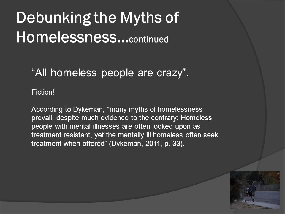 Debunking the Myths of Homelessness… continued All homeless people are crazy .