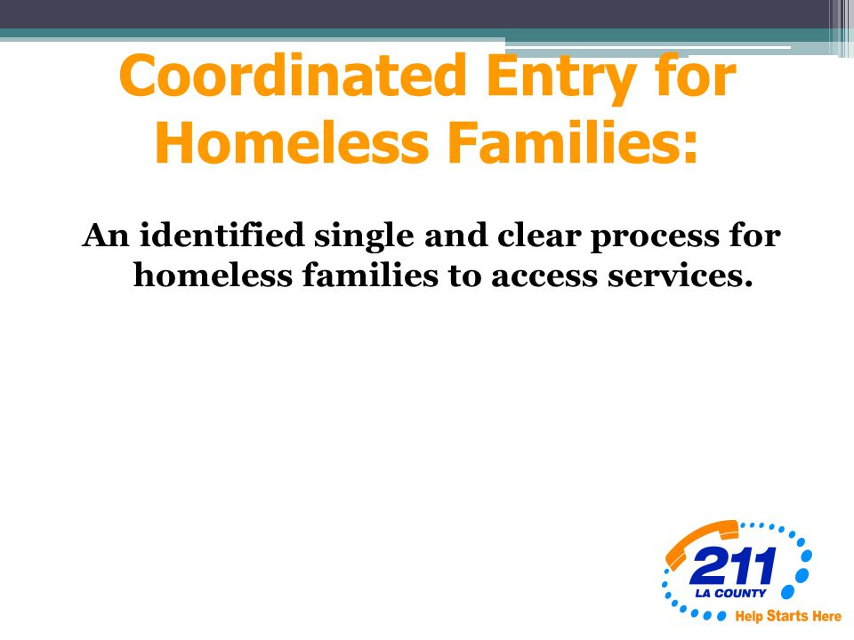 Coordinated Entry for Homeless Families: An identified single and clear process for homeless families to access services.