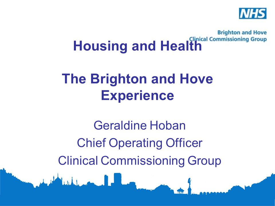 Housing and Health The Brighton and Hove Experience Geraldine Hoban Chief Operating Officer Clinical Commissioning Group
