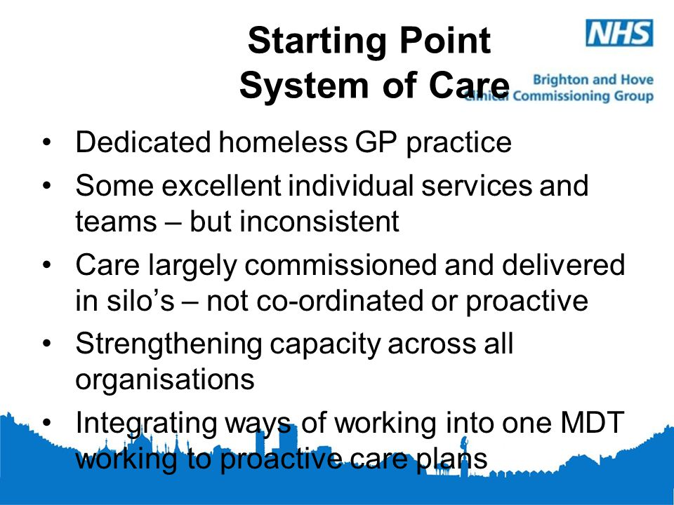 Starting Point System of Care Dedicated homeless GP practice Some excellent individual services and teams – but inconsistent Care largely commissioned