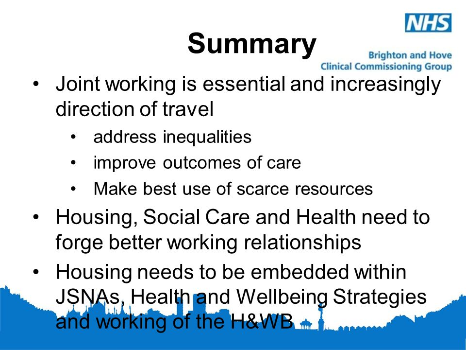 Summary Joint working is essential and increasingly direction of travel address inequalities improve outcomes of care Make best use of scarce resource
