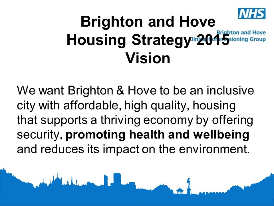 Brighton and Hove Housing Strategy 2015 Vision We want Brighton & Hove to be an inclusive city with affordable, high quality, housing that supports a