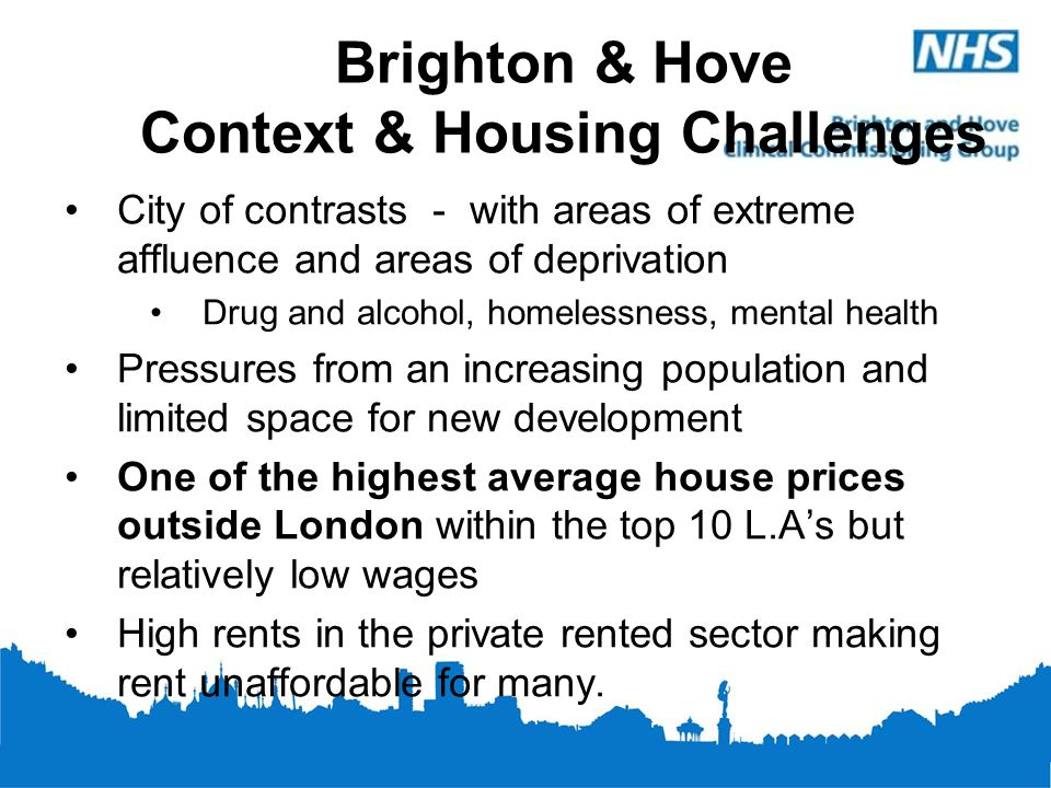 Brighton & Hove Context & Housing Challenges City of contrasts - with areas of extreme affluence and areas of deprivation Drug and alcohol, homelessne
