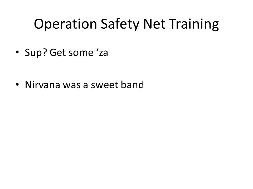 Operation Safety Net Training Sup Get some 'za Nirvana was a sweet band