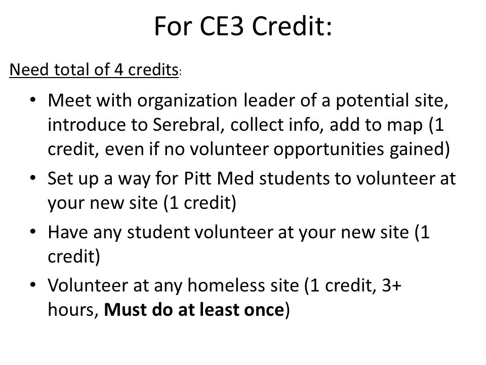 For CE3 Credit: Meet with organization leader of a potential site, introduce to Serebral, collect info, add to map (1 credit, even if no volunteer opportunities gained) Set up a way for Pitt Med students to volunteer at your new site (1 credit) Have any student volunteer at your new site (1 credit) Volunteer at any homeless site (1 credit, 3+ hours, Must do at least once) Need total of 4 credits :