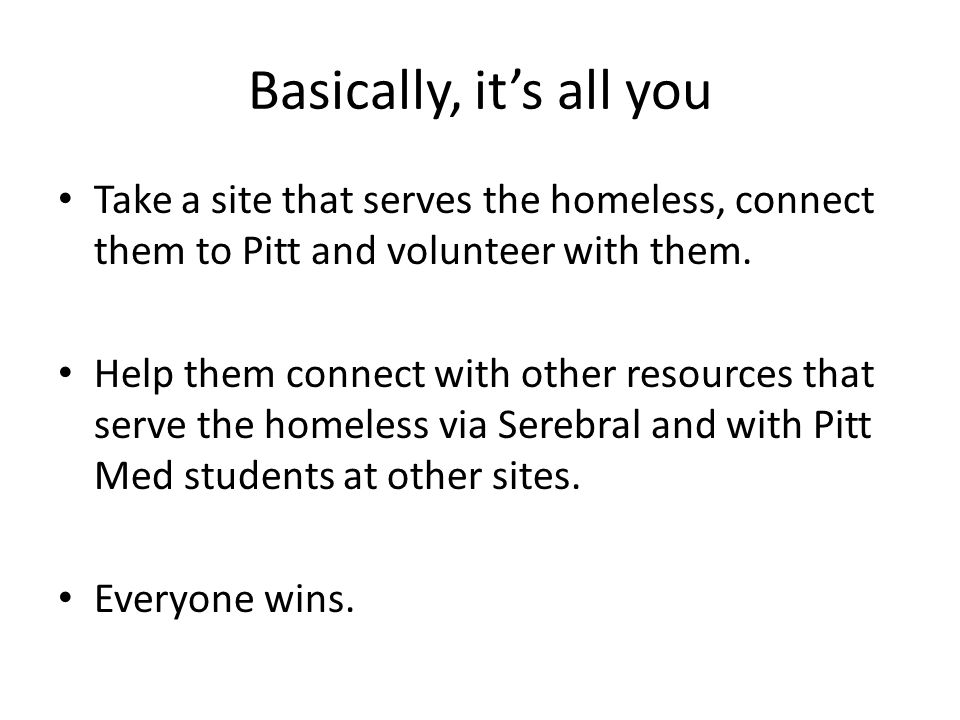 Basically, it's all you Take a site that serves the homeless, connect them to Pitt and volunteer with them.