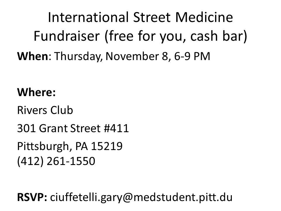 International Street Medicine Fundraiser (free for you, cash bar) When: Thursday, November 8, 6-9 PM Where: Rivers Club 301 Grant Street #411 Pittsburgh, PA 15219 (412) 261-1550 RSVP: ciuffetelli.gary@medstudent.pitt.du