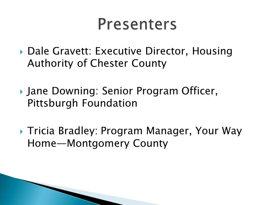  Dale Gravett: Executive Director, Housing Authority of Chester County  Jane Downing: Senior Program Officer, Pittsburgh Foundation  Tricia Bradley: Program Manager, Your Way Home—Montgomery County
