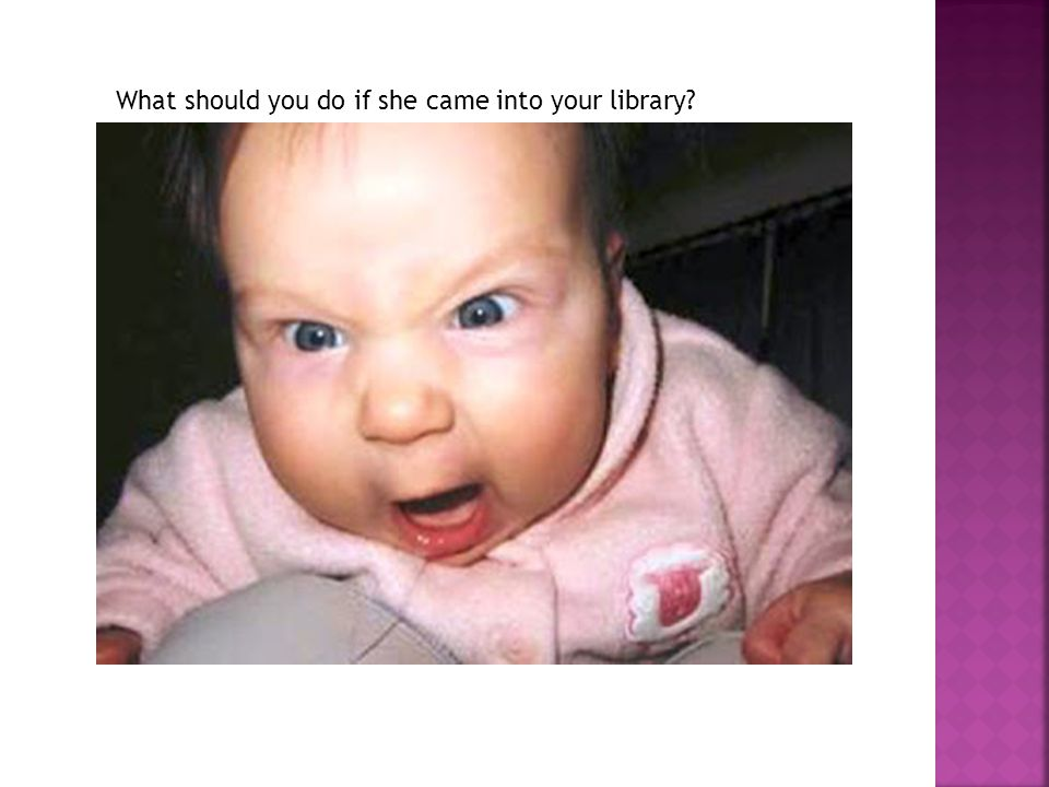 What should you do if she came into your library?
