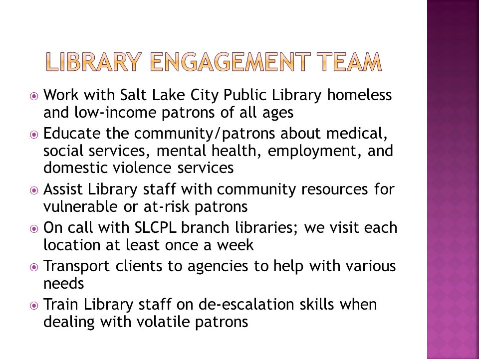  Work with Salt Lake City Public Library homeless and low-income patrons of all ages  Educate the community/patrons about medical, social services, mental health, employment, and domestic violence services  Assist Library staff with community resources for vulnerable or at-risk patrons  On call with SLCPL branch libraries; we visit each location at least once a week  Transport clients to agencies to help with various needs  Train Library staff on de-escalation skills when dealing with volatile patrons
