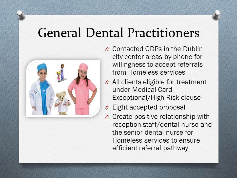 General Dental Practitioners O Contacted GDPs in the Dublin city center areas by phone for willingness to accept referrals from Homeless services O All clients eligible for treatment under Medical Card Exceptional/High Risk clause O Eight accepted proposal O Create positive relationship with reception staff/dental nurse and the senior dental nurse for Homeless services to ensure efficient referral pathway