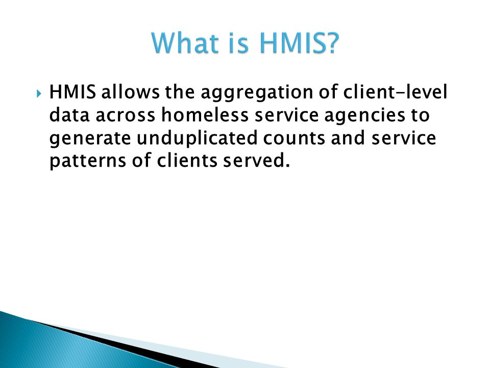  HMIS allows the aggregation of client-level data across homeless service agencies to generate unduplicated counts and service patterns of clients served.