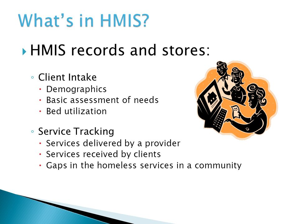  HMIS records and stores: ◦ Client Intake  Demographics  Basic assessment of needs  Bed utilization ◦ Service Tracking  Services delivered by a provider  Services received by clients  Gaps in the homeless services in a community