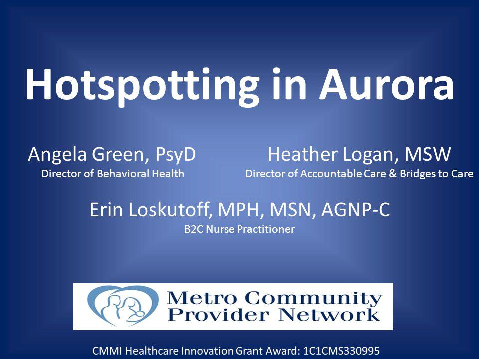 Hotspotting in Aurora Angela Green, PsyDHeather Logan, MSW Director of Behavioral HealthDirector of Accountable Care & Bridges to Care Erin Loskutoff, MPH, MSN, AGNP-C B2C Nurse Practitioner