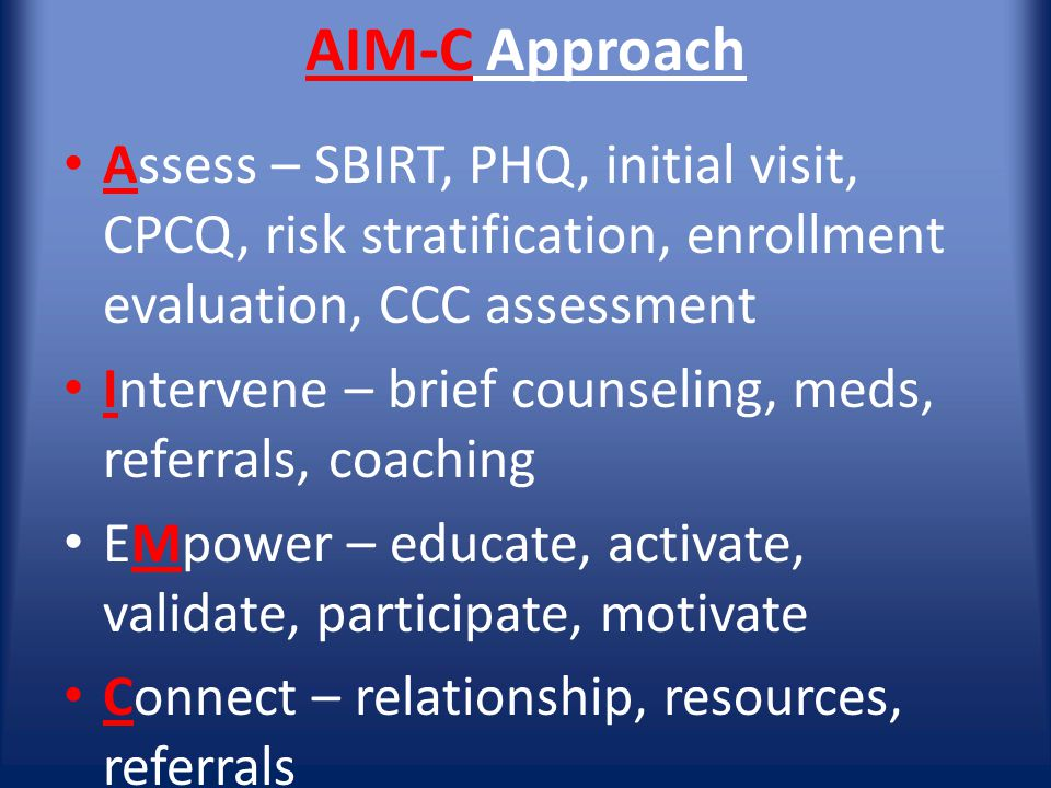 AIM-C Approach Assess – SBIRT, PHQ, initial visit, CPCQ, risk stratification, enrollment evaluation, CCC assessment Intervene – brief counseling, meds, referrals, coaching EMpower – educate, activate, validate, participate, motivate Connect – relationship, resources, referrals