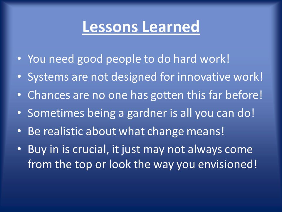 Lessons Learned You need good people to do hard work.