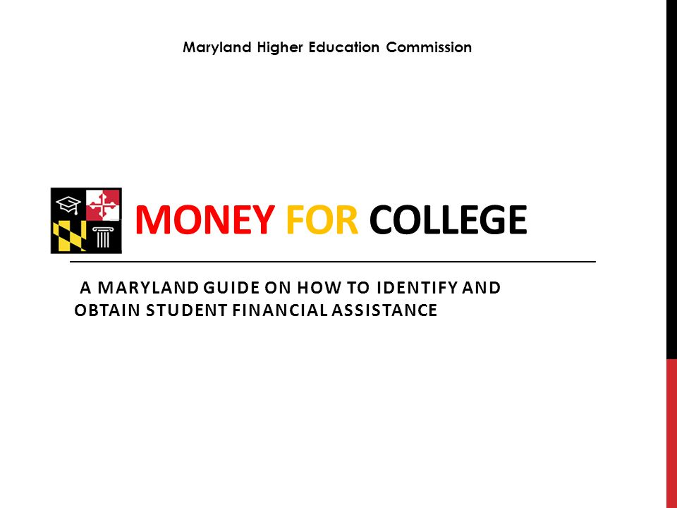 MONEY FOR COLLEGE A MARYLAND GUIDE ON HOW TO IDENTIFY AND OBTAIN STUDENT FINANCIAL ASSISTANCE Maryland Higher Education Commission
