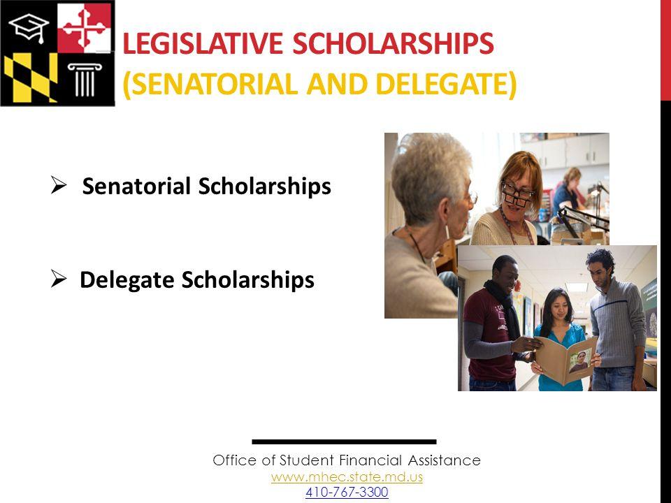 LEGISLATIVE SCHOLARSHIPS (SENATORIAL AND DELEGATE)  Senatorial Scholarships  Delegate Scholarships Office of Student Financial Assistance www.mhec.state.md.us 410-767-3300 www.mhec.state.md.us
