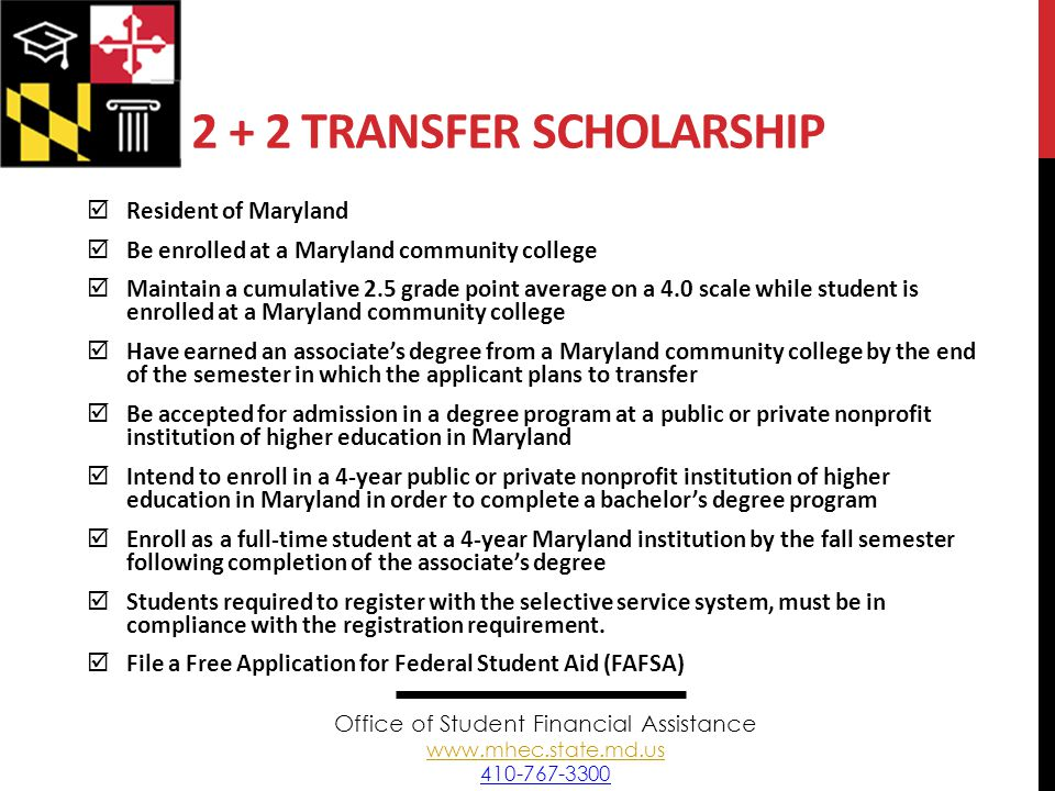 2 + 2 TRANSFER SCHOLARSHIP  Resident of Maryland  Be enrolled at a Maryland community college  Maintain a cumulative 2.5 grade point average on a 4.0 scale while student is enrolled at a Maryland community college  Have earned an associate's degree from a Maryland community college by the end of the semester in which the applicant plans to transfer  Be accepted for admission in a degree program at a public or private nonprofit institution of higher education in Maryland  Intend to enroll in a 4-year public or private nonprofit institution of higher education in Maryland in order to complete a bachelor's degree program  Enroll as a full-time student at a 4-year Maryland institution by the fall semester following completion of the associate's degree  Students required to register with the selective service system, must be in compliance with the registration requirement.