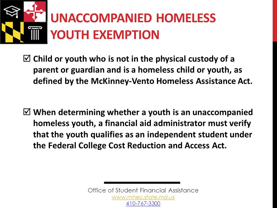 UNACCOMPANIED HOMELESS YOUTH EXEMPTION  Child or youth who is not in the physical custody of a parent or guardian and is a homeless child or youth, as defined by the McKinney-Vento Homeless Assistance Act.