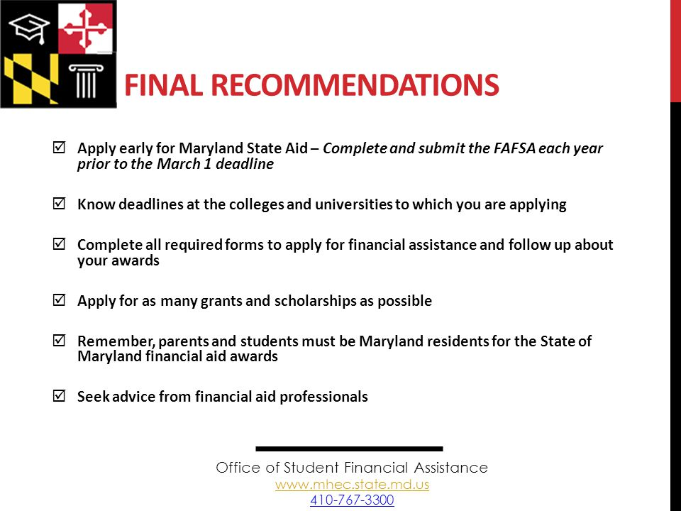 FINAL RECOMMENDATIONS  Apply early for Maryland State Aid – Complete and submit the FAFSA each year prior to the March 1 deadline  Know deadlines at the colleges and universities to which you are applying  Complete all required forms to apply for financial assistance and follow up about your awards  Apply for as many grants and scholarships as possible  Remember, parents and students must be Maryland residents for the State of Maryland financial aid awards  Seek advice from financial aid professionals Office of Student Financial Assistance www.mhec.state.md.us 410-767-3300 www.mhec.state.md.us