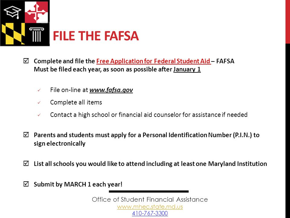 FILE THE FAFSA  Complete and file the Free Application for Federal Student Aid – FAFSA Must be filed each year, as soon as possible after January 1 File on-line at www.fafsa.gov Complete all items Contact a high school or financial aid counselor for assistance if needed  Parents and students must apply for a Personal Identification Number (P.I.N.) to sign electronically  List all schools you would like to attend including at least one Maryland Institution  Submit by MARCH 1 each year.