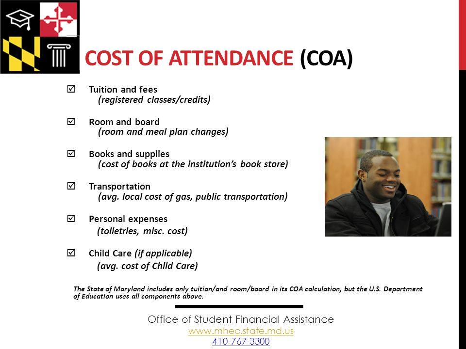 COST OF ATTENDANCE (COA)  Tuition and fees (registered classes/credits)  Room and board (room and meal plan changes)  Books and supplies (cost of books at the institution's book store)  Transportation (avg.