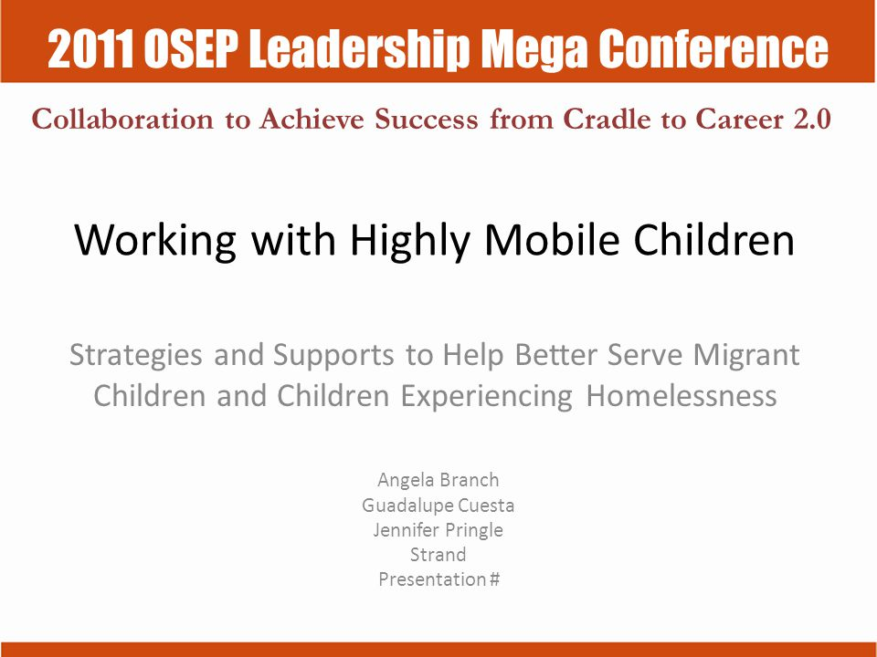 2011 OSEP Leadership Mega Conference Collaboration to Achieve Success from Cradle to Career 2.0 Working with Highly Mobile Children Strategies and Supports to Help Better Serve Migrant Children and Children Experiencing Homelessness Angela Branch Guadalupe Cuesta Jennifer Pringle Strand Presentation #