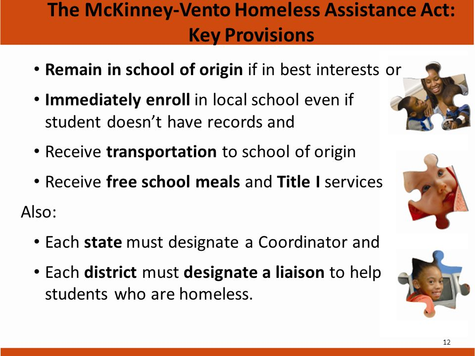 Remain in school of origin if in best interests or Immediately enroll in local school even if student doesn't have records and Receive transportation to school of origin Receive free school meals and Title I services Also: Each state must designate a Coordinator and Each district must designate a liaison to help students who are homeless.