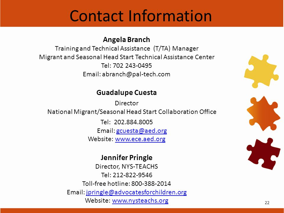 Angela Branch Training and Technical Assistance (T/TA) Manager Migrant and Seasonal Head Start Technical Assistance Center Tel: 702 243-0495 Email: abranch@pal-tech.com Guadalupe Cuesta Director National Migrant/Seasonal Head Start Collaboration Office Tel: 202.884.8005 Email: gcuesta@aed.orggcuesta@aed.org Website: www.ece.aed.orgwww.ece.aed.org Jennifer Pringle Director, NYS-TEACHS Tel: 212-822-9546 Toll-free hotline: 800-388-2014 Email: jpringle@advocatesforchildren.orgjpringle@advocatesforchildren.org Website: www.nysteachs.orgwww.nysteachs.org Contact Information 22