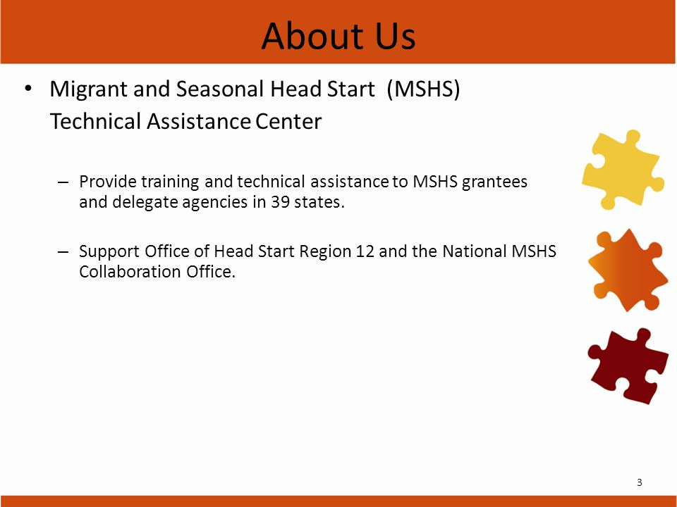 About Us Migrant and Seasonal Head Start (MSHS) Technical Assistance Center – Provide training and technical assistance to MSHS grantees and delegate agencies in 39 states.