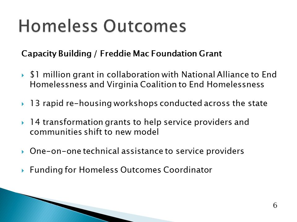 6 Capacity Building / Freddie Mac Foundation Grant  $1 million grant in collaboration with National Alliance to End Homelessness and Virginia Coalition to End Homelessness  13 rapid re-housing workshops conducted across the state  14 transformation grants to help service providers and communities shift to new model  One-on-one technical assistance to service providers  Funding for Homeless Outcomes Coordinator