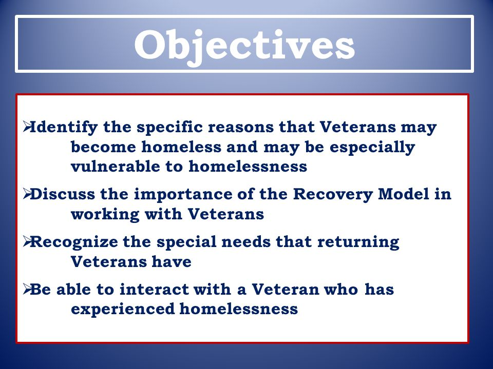 Objectives  Identify the specific reasons that Veterans may become homeless and may be especially vulnerable to homelessness  Discuss the importance