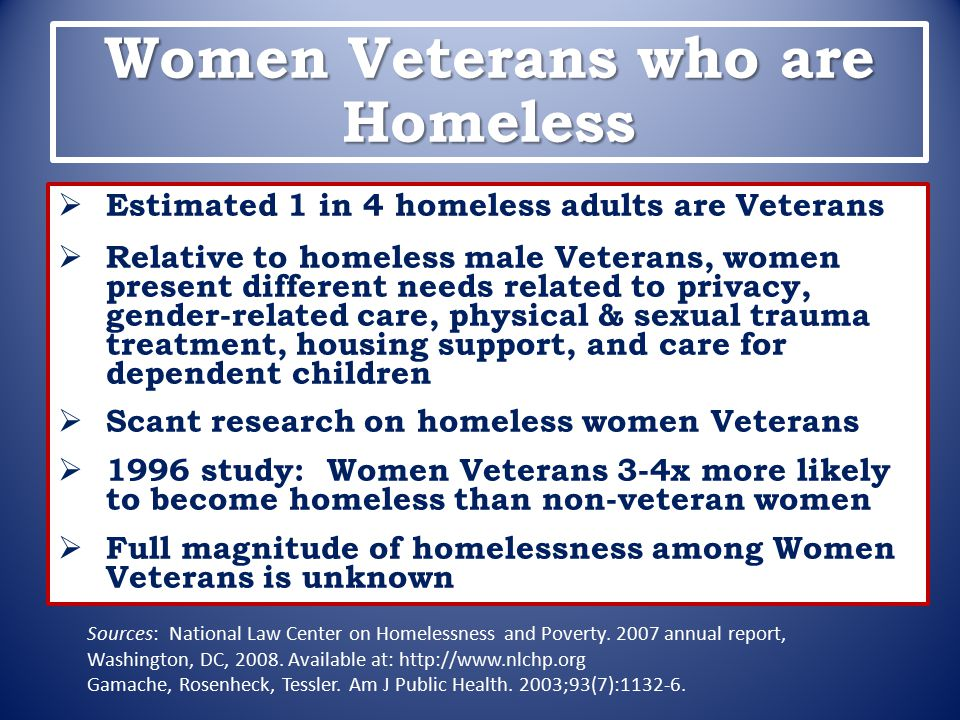 Women Veterans who are Homeless  Estimated 1 in 4 homeless adults are Veterans  Relative to homeless male Veterans, women present different needs re