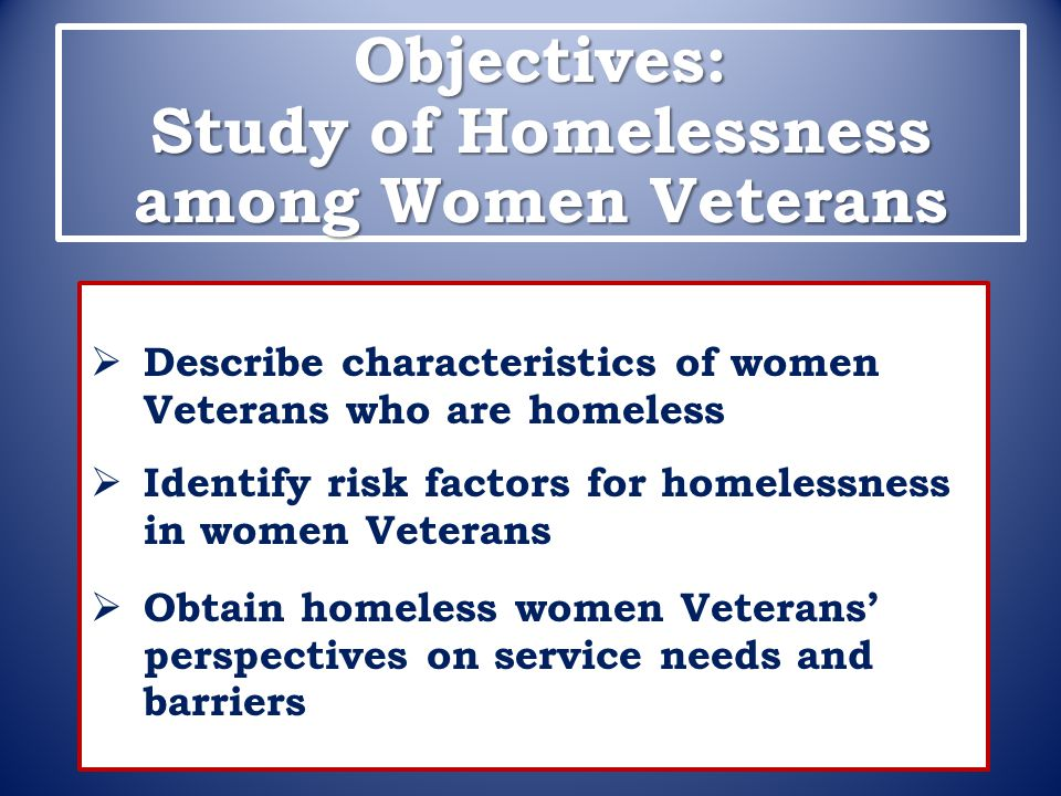 Objectives: Study of Homelessness among Women Veterans  Describe characteristics of women Veterans who are homeless  Identify risk factors for homel