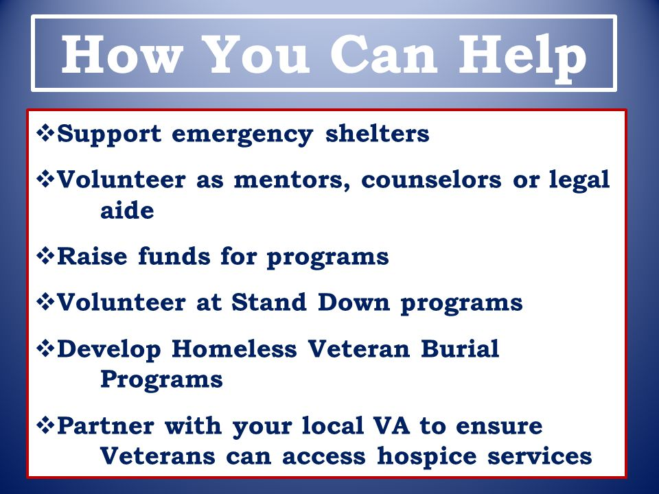 How You Can Help  Support emergency shelters  Volunteer as mentors, counselors or legal aide  Raise funds for programs  Volunteer at Stand Down pr