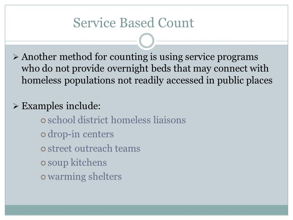 Service Based Count  Another method for counting is using service programs who do not provide overnight beds that may connect with homeless populations not readily accessed in public places  Examples include: school district homeless liaisons drop-in centers street outreach teams soup kitchens warming shelters