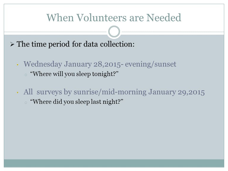 When Volunteers are Needed  The time period for data collection: Wednesday January 28,2015- evening/sunset o Where will you sleep tonight All surveys by sunrise/mid-morning January 29,2015 o Where did you sleep last night