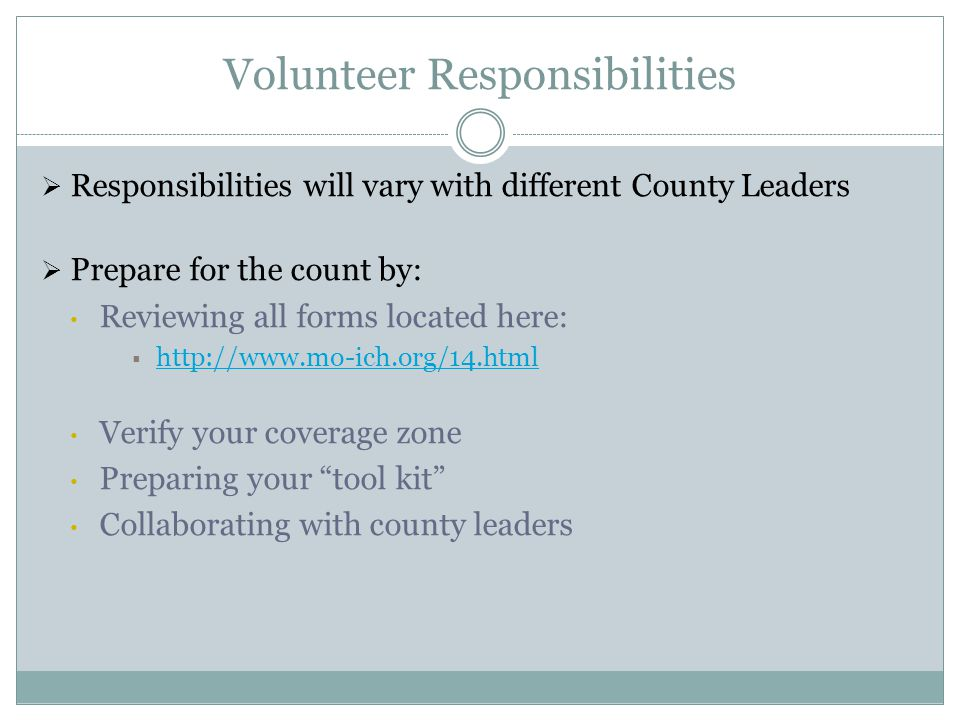 Volunteer Responsibilities  Responsibilities will vary with different County Leaders  Prepare for the count by: Reviewing all forms located here:  http://www.mo-ich.org/14.html http://www.mo-ich.org/14.html Verify your coverage zone Preparing your tool kit Collaborating with county leaders