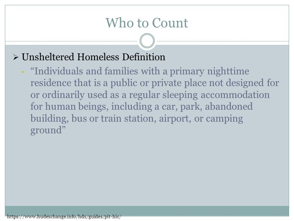 Who to Count  Unsheltered Homeless Definition Individuals and families with a primary nighttime residence that is a public or private place not designed for or ordinarily used as a regular sleeping accommodation for human beings, including a car, park, abandoned building, bus or train station, airport, or camping ground https://www.hudexchange.info/hdx/guides/pit-hic/