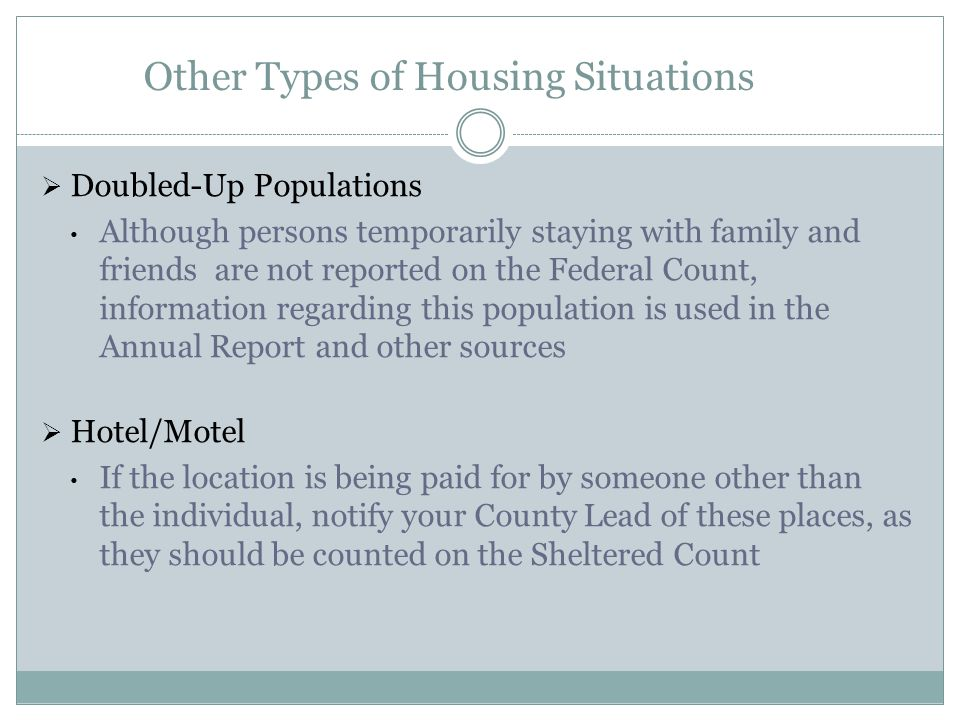 Other Types of Housing Situations  Doubled-Up Populations Although persons temporarily staying with family and friends are not reported on the Federal Count, information regarding this population is used in the Annual Report and other sources  Hotel/Motel If the location is being paid for by someone other than the individual, notify your County Lead of these places, as they should be counted on the Sheltered Count