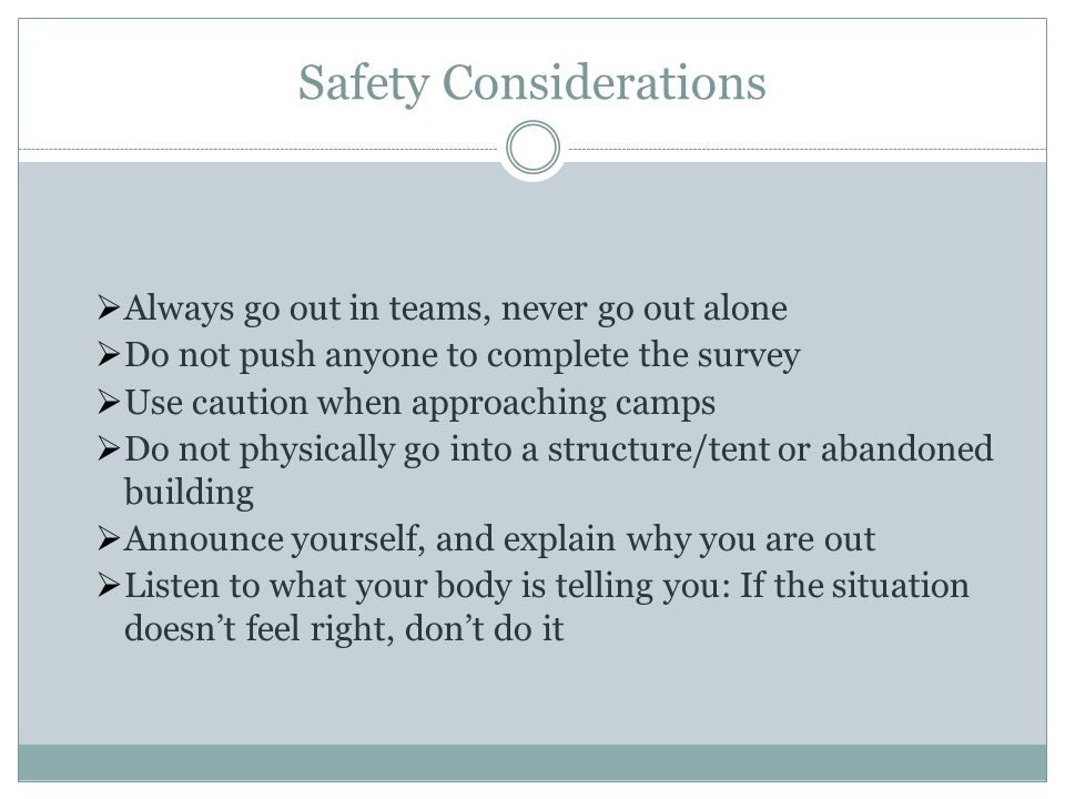 Safety Considerations  Always go out in teams, never go out alone  Do not push anyone to complete the survey  Use caution when approaching camps  Do not physically go into a structure/tent or abandoned building  Announce yourself, and explain why you are out  Listen to what your body is telling you: If the situation doesn't feel right, don't do it