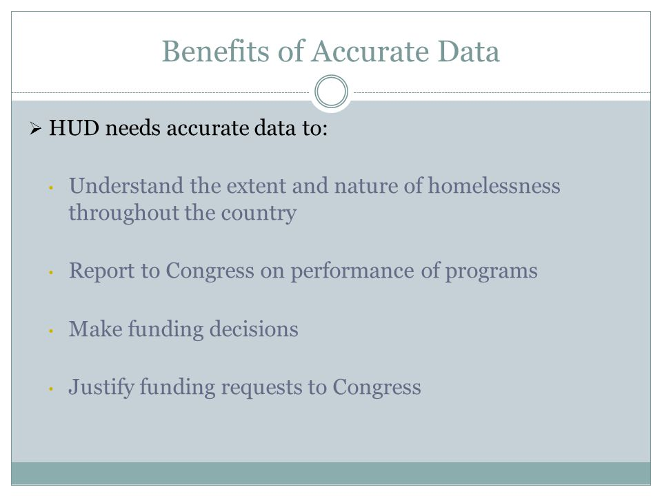 Benefits of Accurate Data  HUD needs accurate data to: Understand the extent and nature of homelessness throughout the country Report to Congress on performance of programs Make funding decisions Justify funding requests to Congress