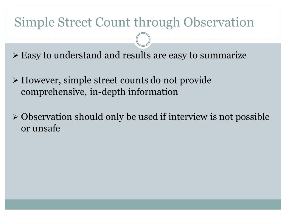 Simple Street Count through Observation  Easy to understand and results are easy to summarize  However, simple street counts do not provide comprehensive, in-depth information  Observation should only be used if interview is not possible or unsafe
