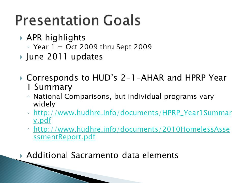  APR highlights ◦ Year 1 = Oct 2009 thru Sept 2009  June 2011 updates  Corresponds to HUD's 2-1-AHAR and HPRP Year 1 Summary ◦ National Comparisons, but individual programs vary widely ◦ http://www.hudhre.info/documents/HPRP_Year1Summar y.pdf http://www.hudhre.info/documents/HPRP_Year1Summar y.pdf ◦ http://www.hudhre.info/documents/2010HomelessAsse ssmentReport.pdf http://www.hudhre.info/documents/2010HomelessAsse ssmentReport.pdf  Additional Sacramento data elements