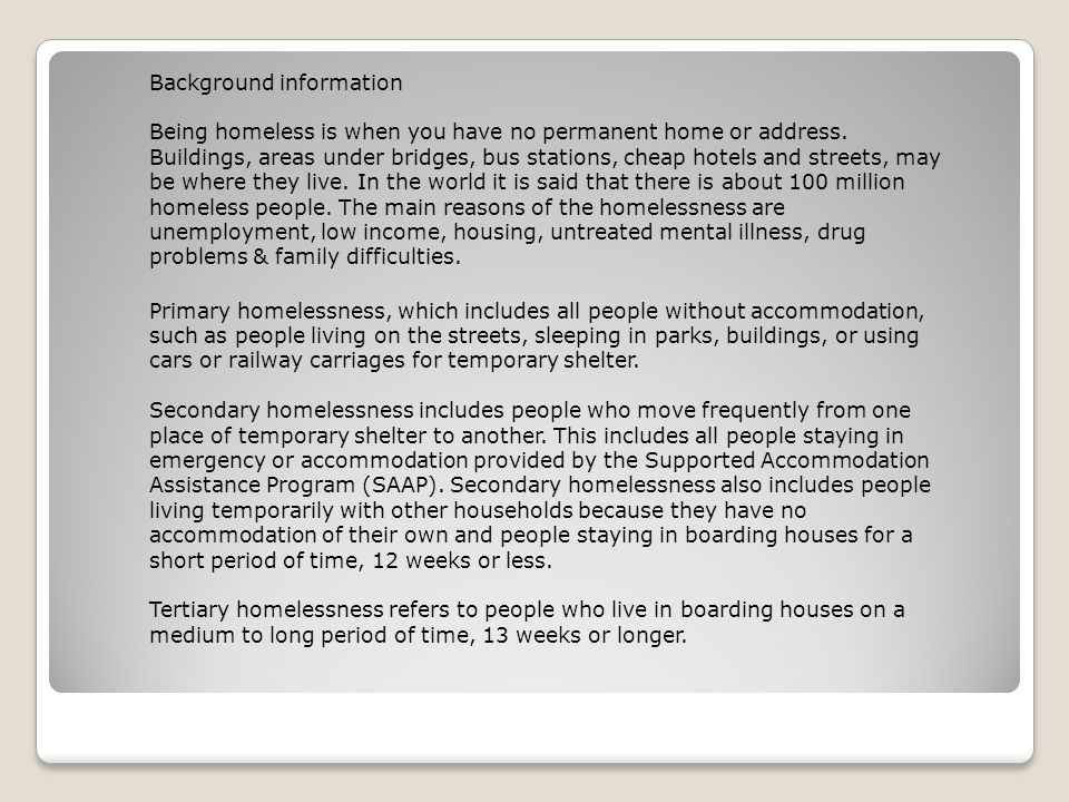 Background information Being homeless is when you have no permanent home or address.