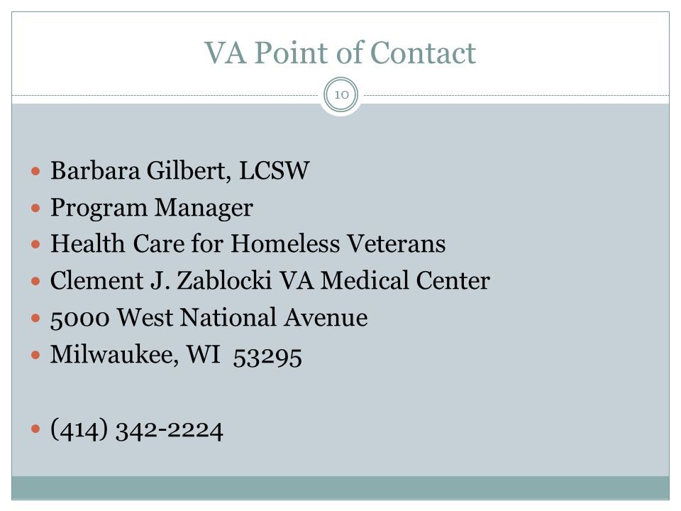 VA Point of Contact 10 Barbara Gilbert, LCSW Program Manager Health Care for Homeless Veterans Clement J.