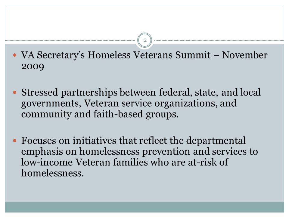 VA Secretary's Homeless Veterans Summit – November 2009 Stressed partnerships between federal, state, and local governments, Veteran service organizations, and community and faith-based groups.
